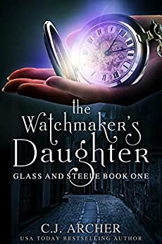 The Watchmaker's Daughter (Glass and Steele Book 1) by [C.J. Archer]