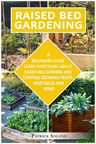 RAISED BED GARDENING: A Beginners Guide Learn Everything About Raised Bed Gardens and Starting Growing Fruits, Vegetables and Herbs.