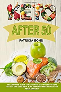 Keto After 50: The Ultimate Guide to Ketogenic Diet for Beginners with 21-Day Keto Meal Plan Designed Specifically for Peo...