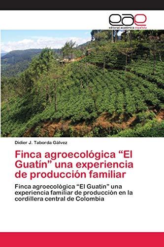 """Finca agroecológica """"El Guatín"""" una experiencia de producción familiar: Finca agroecológica """"El Guatín"""" una experiencia familiar de producción en la cordillera central de Colombia"""