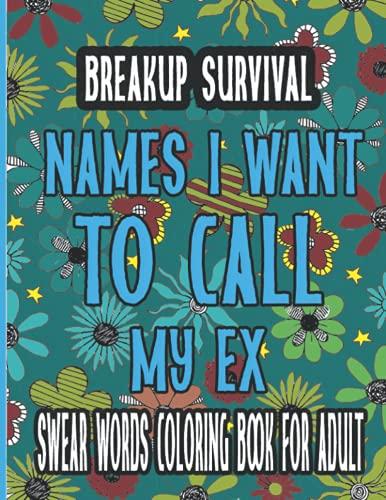 Breakup Survival Names I Want To Call My Ex Swear Words Coloring Book for Adults: Ein lustiges Malbuch für Erwachsene Ein lustiges und witziges Anti-Stress-Buch zur für Tierfreunde