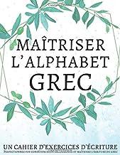Maîtriser l'Alphabet Grec, Un cahier d'exercices d'écriture: Perfectionnez vos compétences en calligraphie et maîtrisez l'écriture du grec