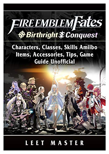 Fire Emblem Fates, Conquest, Birthright, Characters, Classes, Skills Amiibo, Items, Accessories, Tips, Game Guide Unofficial