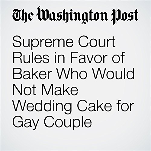 Supreme Court Rules in Favor of Baker Who Would Not Make Wedding Cake for Gay Couple copertina