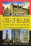 Cities of Belgium - A Travel Guide of Art and History: A Comprehensive Guide to the Belgian Cathedrals, Churches and Art Galleries - Bruges, Ghent, Brussels, Antwerp