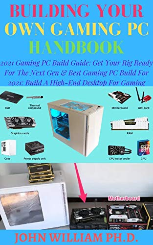 BUILDING YOUR OWN GAMING PC HANDBOOK: 2021 Gaming PC Build Guide: Get Your Rig Ready For The Next Gen & Bеѕt Gаmіng PC Buіld For 2021: Buіld A High-End Desktop Fоr Gаmіng (English Edition)
