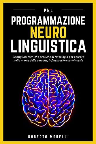 PNL: Programmazione Neuro Linguistica - Le migliori tecniche pratiche di Psicologia per entrare nella mente delle persone, influenzarle e convincerle (Comunicazione Efficace)