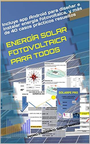 ENERGA SOLAR FOTOVOLTAICA PARA TODOS: Incluye app Android para disear e instalar energa fotovoltaica, y ms de 40 casos prcticos resueltos (Spanish Edition)