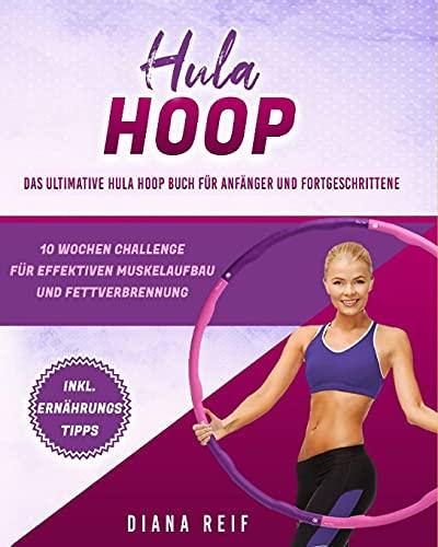 Hula Hoop: Das ultimative Hula Hoop Buch für Anfänger und Fortgeschrittene! 10 Wochen Fitness Programm mit detaillierten Anleitungen für das optimale Hula Hoop Workout zum Abnehmen und Muskelaufbau