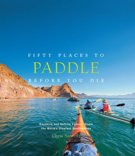 Compare Textbook Prices for Fifty Places to Paddle Before You Die: Kayaking and Rafting Experts Share the World's Greatest Destinations Illustrated Edition ISBN 9781617691256 by Santella, Chris