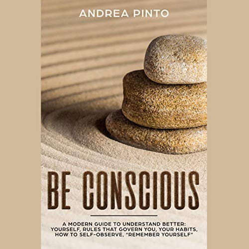 Be Conscious: A Modern Guide to Understand Better: Yourself, Rules That Govern You, Your Habits, How to Self-Observe, Remember Yourself
