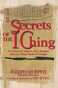Secrets of the I Ching: Get What You Want in Every Situation Using the Classic Book of Changes by [Joseph Murphy Ph.D. D.D., Kenneth Irving]