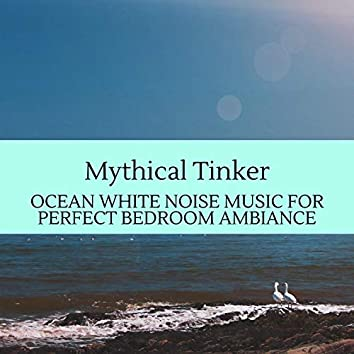 Mythical Tinker - Ocean White Noise Music for Perfect Bedroom Ambiance