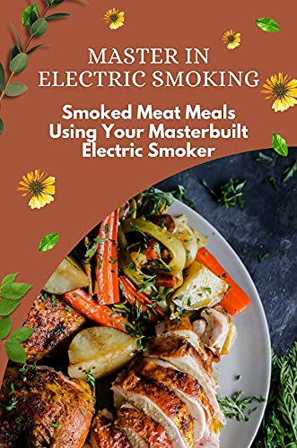 Master In Electric Smoking: Smoked Meat Meals Using Your Masterbuilt...