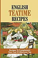 English Teatime Recipes: Recipes To Complement Your Cup Of Afternoon Tea: Delicious Teatime Treats