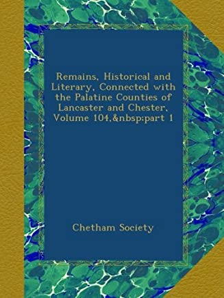Remains, Historical and Literary, Connected with the Palatine Counties of Lancaster and Chester, Volume 104,part 1