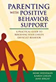 Parenting with Positive Behavior Support (A Practical Guide to Resolving Your Child's Difficult Behavior)