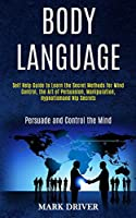 Body Language: Self Help Guide to Learn the Secret Methods for Mind Control, the Art of Persuasion, Manipulation, Hypnotismand Nlp Secrets (Persuade and Control the Mind)