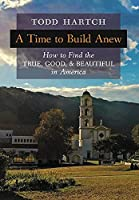 A Time to Build Anew: How to Find the True, Good, and Beautiful in America