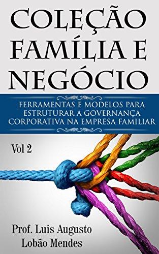 Coleção Família e Negócio - Vol 2: Ferramentas e modelos para estruturar a Governança Corporativa na Empresa Familiar (Portuguese Edition)