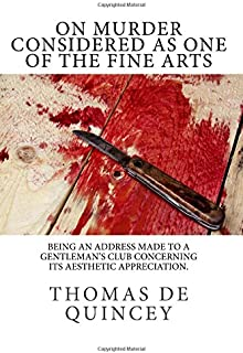 On Murder Considered As One of the Fine Arts: Being an Address Made to a Gentleman's Club Concerning its Aesthetic Appreciation.