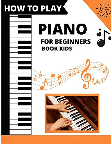How To Play Piano For Beginners Book Kids: piano lessons for beginners