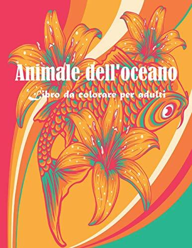 Animale dell'oceano Libro da colorare per adulti: 45 pagine da colorare, libri da colorare per adulti con rilassanti pesci tropicali carini, scene ... bellissime creature marine divertenti e relax