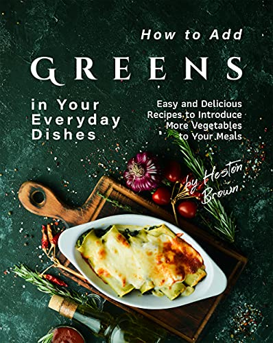 How to Add Greens in Your Everyday Dishes: Easy and Delicious Recipes to Introduce More Vegetables to Your Meals (English Edition)