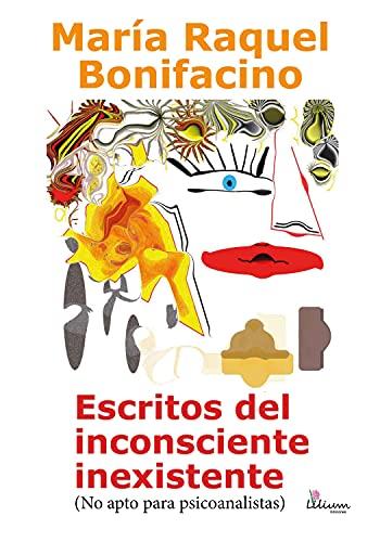 Escritos del inconsciente inexistente: (No apto para psicoanalistas)