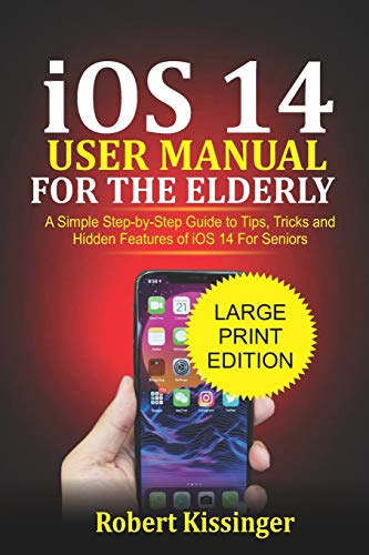 iOS 14 User Manual For the Elderly: A Simple Step-by-Step Guide to Tips, Tricks and Hidden Features of iOS 14 for Seniors