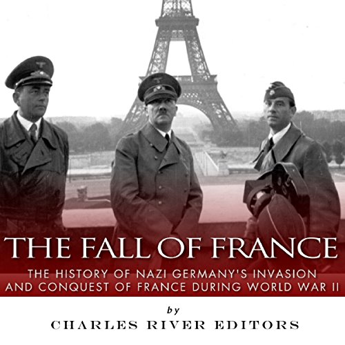 The Fall of France: The History of Nazi Germany's Invasion and Conquest of France During World War II audiobook cover art