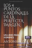LOS 4 PUNTOS CARDINALES DE LA PERFECTA IMAGEN: UN LIBRO PARA HOMBRES