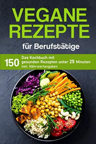Vegane Rezepte für Berufstätige: Das Kochbuch mit 150 gesunden Rezepten unter 25 Minuten inklusive Nährwertangaben (Kochbuch für Berufstätige)
