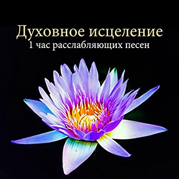 Духовное исцеление - 1 час расслабляющих песен, чтобы исцелить разум, тело и дух