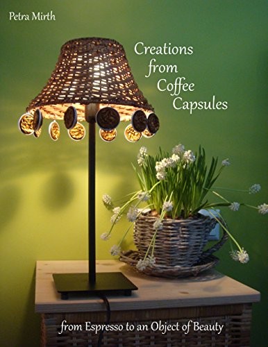 Creations from Coffee Capsules: From Espresso to an Object of Beauty (English Edition)