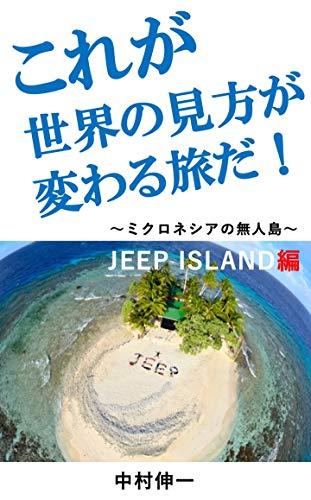 これが世界の見方が変わる旅だ!: ~ミクロネシアの無人島〜JEEP ISLAND編