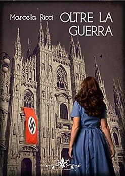 Oltre la guerra: (Collana Literary Romance) di [Marcella Ricci]