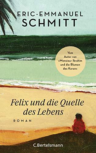 """Felix und die Quelle des Lebens: Vom Autor von """"Monsieur Ibrahim und die Blumen des Koran"""""""