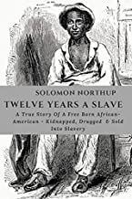 SOLOMON NORTHUP TWELVE YEARS A SLAVE: Autobiography Of A Born Free African-American , Drugged, Sold Into Slavery & His Det...