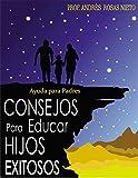 Consejos Para Educar Hijos Exitosos: Ayuda Para Padres (Escuela Para Padres nº 1)