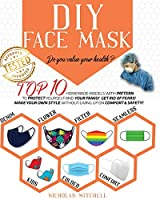 DIY Face Mask: Do you value your health? Top 10 Homemade Models With Pattern to Protect Yourself and Your Family. Get Rid of Fears! Make Your Own Style Without Giving Up On Comfort & Safety