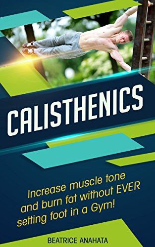 Calisthenics: Increase Muscle tone and burn fat without EVER setting a foot in a Gym. (Bodyweight Exercise, Street Workouts, Calisthenics, workout plan,) (English Edition)