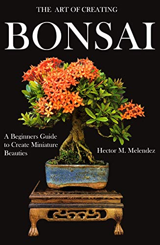 The Art of Creating Bonsai: A Beginners Guide to Create Miniature Beauties (Tropical Bonsai Books Book 1) (English Edition)