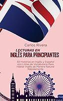 Lecturas en Inglés para Principiantes: 30 Historias en Inglés y Español con Listas de Vocabulario Para Hablar Inglés de Manera Natural Rápidamente