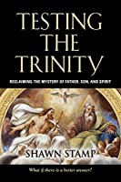 Testing the Trinity: Reclaiming the Mystery of Father, Son, and Spirit