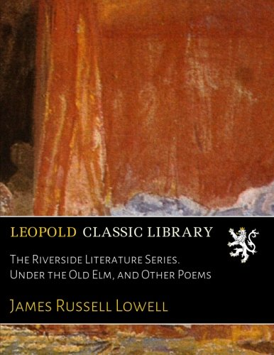 The Riverside Literature Series. Under the Old Elm, and Other Poems