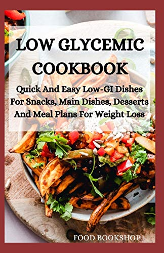 LOW GLYCEMIC COOKBOOK: Quick And Easy Low-GI Dishes For Snacks, Main...