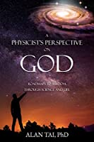 A PHYSICIST'S PERSPECTIVE on GOD: Roadmaps to Wisdom Through Science and Life