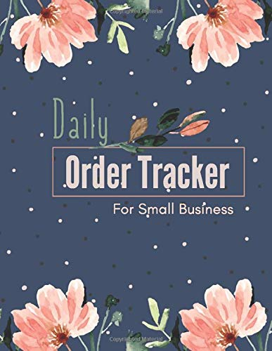 Daily Order Tracker: Home Based Small Business Log, Sales Daily Log Book for Small Businesses, Online businesses, Customer Order Tracker, Purchase Order Log, Home Based Small Business Log