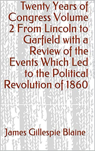 Twenty Years of Congress Volume 2 From Lincoln to Garfield with a Review of the Events Which Led to the Political Revolution of 1860 (English Edition)